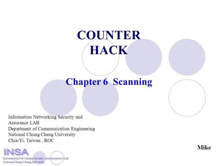 Information Networking Security and Assurance Lab National Chung Cheng University COUNTER HACK Chapter 6 Scanning Information Networking Security and Assurance.