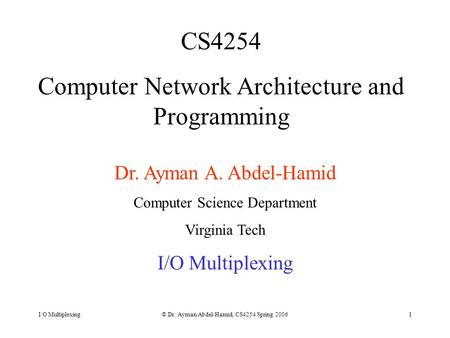 I/O Multiplexing© Dr. Ayman Abdel-Hamid, CS4254 Spring 20061 CS4254 Computer Network Architecture and Programming Dr. Ayman A. Abdel-Hamid Computer Science.