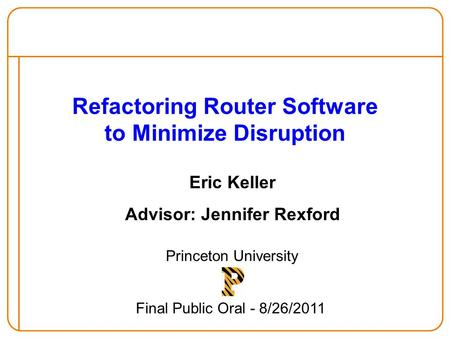 Refactoring Router Software to Minimize Disruption Eric Keller Advisor: Jennifer Rexford Princeton University Final Public Oral - 8/26/2011.