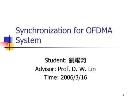 1 Synchronization for OFDMA System Student: 劉耀鈞 Advisor: Prof. D. W. Lin Time: 2006/3/16.