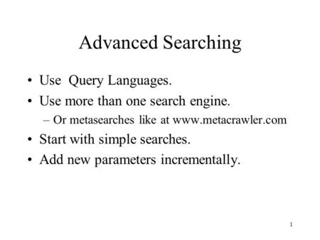 1 Advanced Searching Use Query Languages. Use more than one search engine. –Or metasearches like at www.metacrawler.com Start with simple searches. Add.