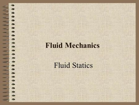 Fluid Mechanics Fluid Statics. Pressure field Pressure is a scalar field: p = p(x; y; z; t) The value of p varies in space, but p is not associated with.