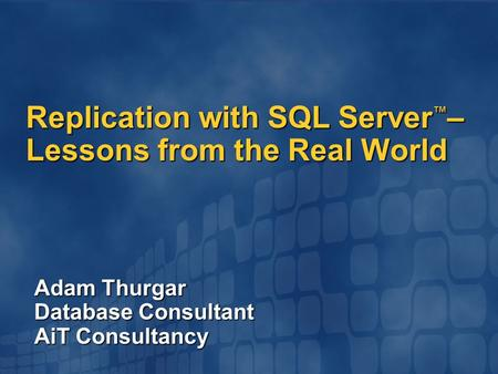 Adam Thurgar Database Consultant AiT Consultancy Replication with SQL Server ™ – Lessons from the Real World.