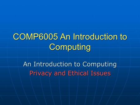 COMP6005 An Introduction to Computing An Introduction to Computing Privacy and Ethical Issues.