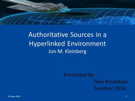 Authoritative Sources in a Hyperlinked Environment Jon M. Kleinberg Presented By: Talin Kevorkian Summer 2010 18 June 20151.