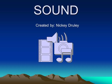 SOUND Created by: Nickey Druley. Introduction: Now that you have learned that sound is made by the vibration of an object let's learn about the different.