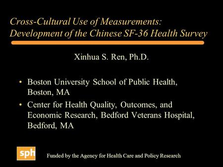 Cross-Cultural Use of Measurements: Development of the Chinese SF-36 Health Survey Xinhua S. Ren, Ph.D. Boston University School of Public Health, Boston,
