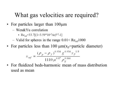 What gas velocities are required? For particles larger than 100  m –Wen&Yu correlation Re mf =33.7[(1+3.59*10 -5 Ar) 0.5 -1] –Valid for spheres in the.