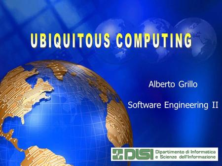 Alberto Grillo Software Engineering II. Introduction to Ubiquitous Computing History of Ubiquitous Computing Challenges and Requirements Comparison of.
