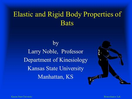 Kansas State University Biomechanics Lab Elastic and Rigid Body Properties of Bats by Larry Noble, Professor Department of Kinesiology Kansas State University.