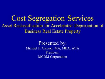 Cost Segregation Services Asset Reclassification for Accelerated Depreciation of Business Real Estate Property Presented by: Michael F. Cannon, MA, MBA,