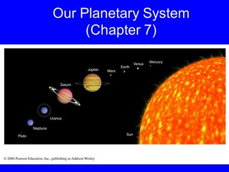 "Our Planetary System (Chapter 7). Based on Chapter 7 This material will be useful for understanding Chapters 8, 9, 10, 11, and 12 on ""Formation of the."