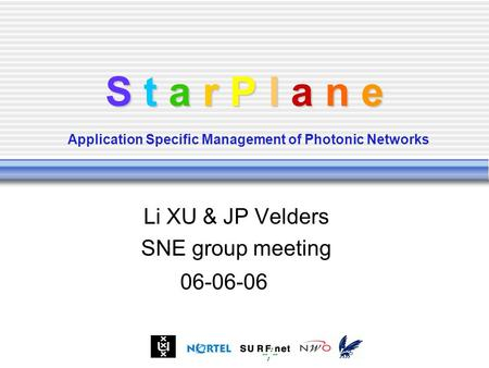S t a r P l a n e S t a r P l a n e Application Specific Management of Photonic Networks Li XU & JP Velders SNE group meeting 06-06-06.