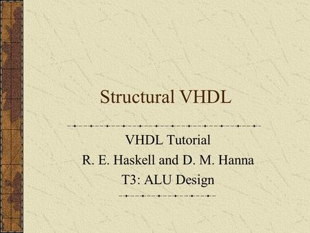 Structural VHDL VHDL Tutorial R. E. Haskell and D. M. Hanna T3: ALU Design.