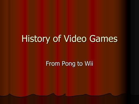 History of Video Games From Pong to Wii. Introduction This presentation will cover the history of video games, from their modest origin to the present,