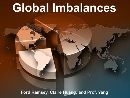 Global Imbalances Ford Ramsey, Claire Huang, and Prof. Yang.