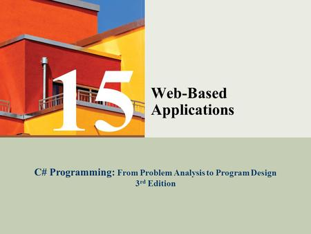 C# Programming: From Problem Analysis to Program Design1 Web-Based Applications C# Programming: From Problem Analysis to Program Design 3 rd Edition 15.