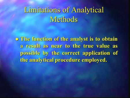 Limitations of Analytical Methods l The function of the analyst is to obtain a result as near to the true value as possible by the correct application.
