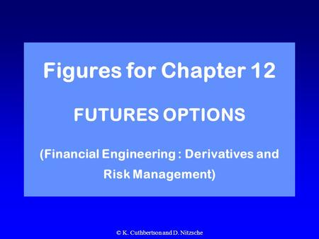 © K. Cuthbertson and D. Nitzsche Figures for Chapter 12 FUTURES OPTIONS (Financial Engineering : Derivatives and Risk Management)