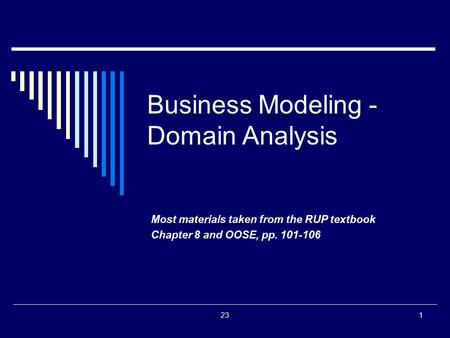 231 Business Modeling - Domain Analysis Most materials taken from the RUP textbook Chapter 8 and OOSE, pp. 101-106.