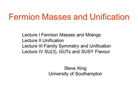Fermion Masses and Unification Lecture I Fermion Masses and Mixings Lecture II Unification Lecture III Family Symmetry and Unification Lecture IV SU(3),