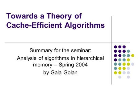 Towards a Theory of Cache-Efficient Algorithms Summary for the seminar: Analysis of algorithms in hierarchical memory – Spring 2004 by Gala Golan.