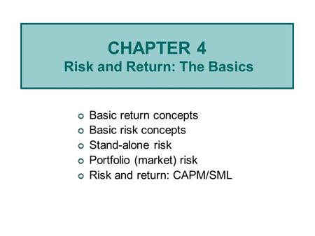CHAPTER 4 Risk and Return: The Basics Basic return concepts Basic risk concepts Stand-alone risk Portfolio (market) risk Risk and return: CAPM/SML.