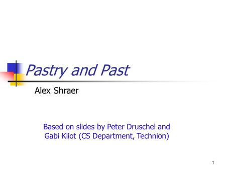 1 Pastry and Past Based on slides by Peter Druschel and Gabi Kliot (CS Department, Technion) Alex Shraer.