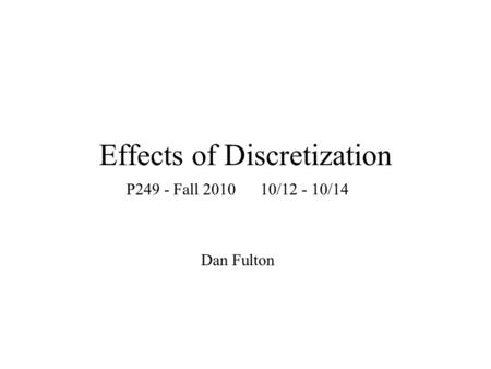 Effects of Discretization P249 - Fall 2010 10/12 - 10/14 Dan Fulton.
