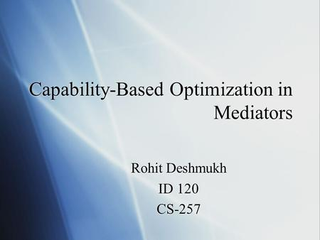 Capability-Based Optimization in Mediators Rohit Deshmukh ID 120 CS-257 Rohit Deshmukh ID 120 CS-257.