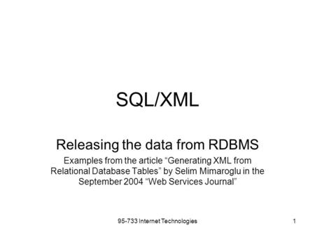 "95-733 Internet Technologies1 SQL/XML Releasing the data from RDBMS Examples from the article ""Generating XML from Relational Database Tables"" by Selim."