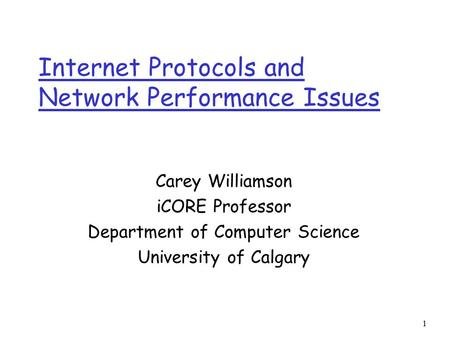 1 Internet Protocols and Network Performance Issues Carey Williamson iCORE Professor Department of Computer Science University of Calgary.