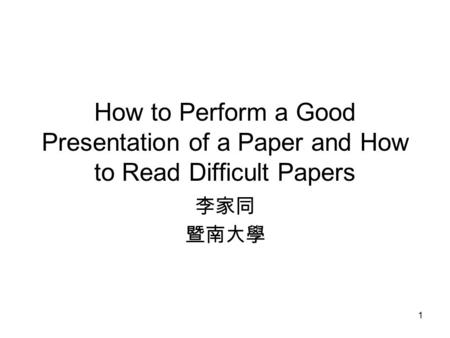 1 How to Perform a Good Presentation of a Paper and How to Read Difficult Papers 李家同 暨南大學.