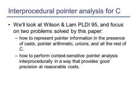 Interprocedural pointer analysis for C We'll look at Wilson & Lam PLDI 95, and focus on two problems solved by this paper: –how to represent pointer information.