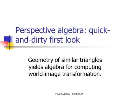 MSU CSE 803 Stockman Perspective algebra: quick- and-dirty first look Geometry of similar triangles yields algebra for computing world-image transformation.