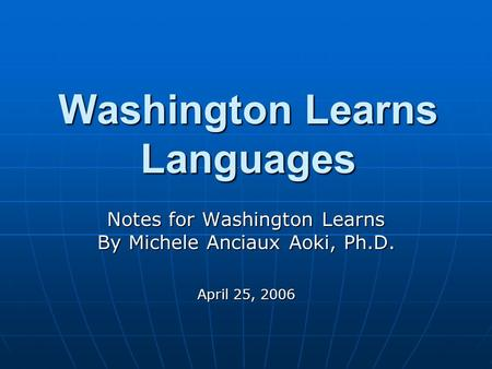 Washington Learns Languages Notes for Washington Learns By Michele Anciaux Aoki, Ph.D. April 25, 2006.