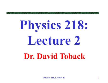 Physics 218: Lecture 2 Dr. David Toback Physics 218, Lecture II.