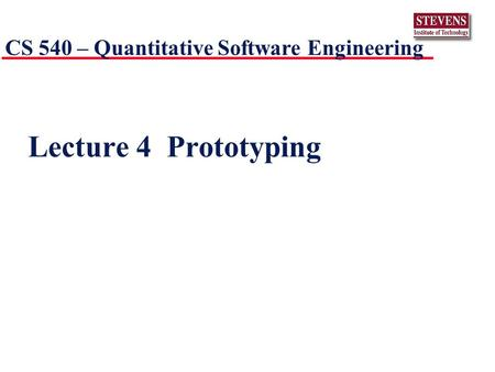 Lecture 4 Prototyping CS 540 – Quantitative Software Engineering.