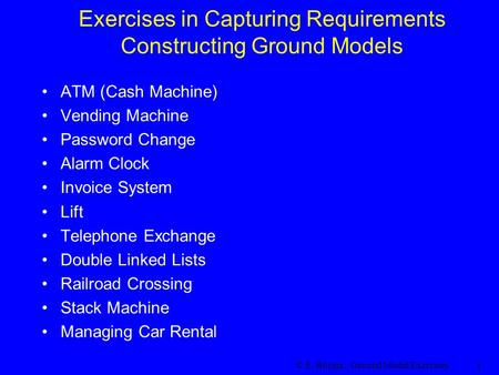 © E. Börger: Ground Model Exercises 1 Exercises in Capturing Requirements Constructing Ground Models ATM (Cash Machine) Vending Machine Password Change.