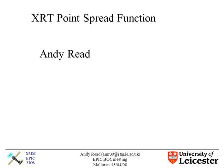 XMM EPIC MOS Andy Read EPIC BOC meeting Mallorca, 08/04/08 XRT Point Spread Function Andy Read.