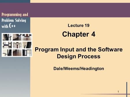 1 Lecture 19 Chapter 4 Program Input and the Software Design Process Dale/Weems/Headington.