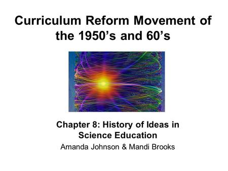 Curriculum Reform Movement of the 1950's and 60's Chapter 8: History of Ideas in Science Education Amanda Johnson & Mandi Brooks.