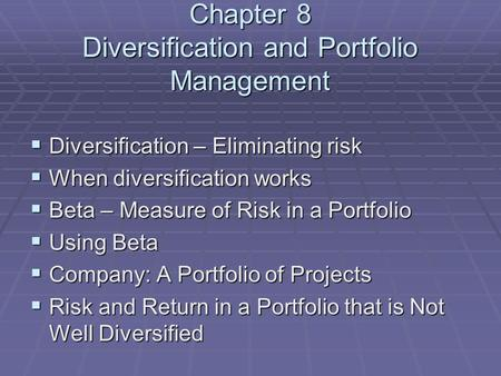 Chapter 8 Diversification and Portfolio Management  Diversification – Eliminating risk  When diversification works  Beta – Measure of Risk in a Portfolio.