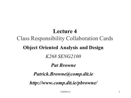 Lecture 21 Lecture 4 Class Responsibility Collaboration Cards Object Oriented Analysis and Design K268 SENG2100 Pat Browne