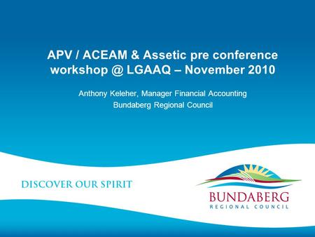 APV / ACEAM & Assetic pre conference LGAAQ – November 2010 Anthony Keleher, Manager Financial Accounting Bundaberg Regional Council.