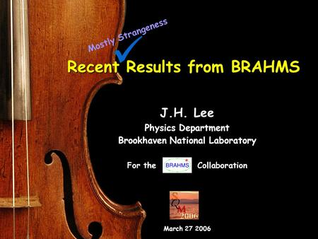 1 Mar. 26 SQM2006 J.H. Lee (BNL) Recent Results from BRAHMS J.H. Lee Physics Department Brookhaven National Laboratory For the Collaboration March 27 2006.
