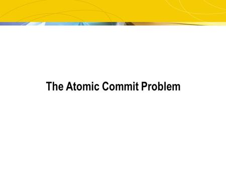 The Atomic Commit Problem. 2 The Problem Reaching a decision in a distributed environment Every participant: has an opinion can veto.