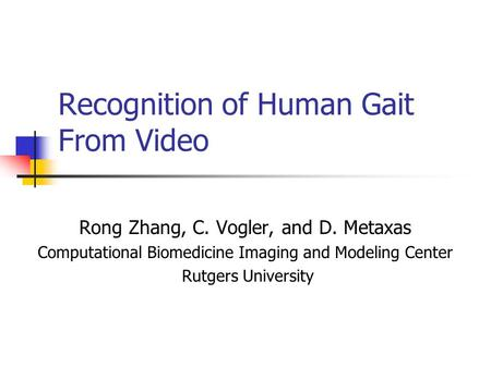 Recognition of Human Gait From Video Rong Zhang, C. Vogler, and D. Metaxas Computational Biomedicine Imaging and Modeling Center Rutgers University.