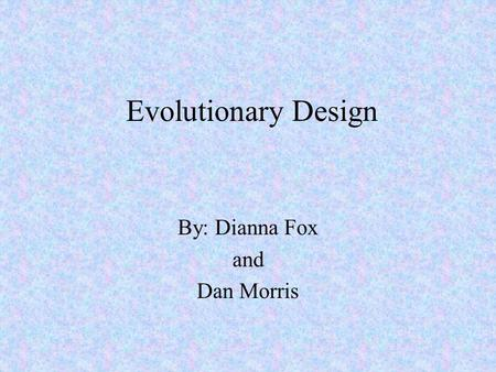 Evolutionary Design By: Dianna Fox and Dan Morris.