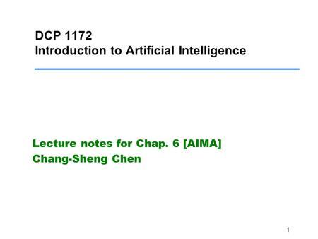 1 DCP 1172 Introduction to Artificial Intelligence Lecture notes for Chap. 6 [AIMA] Chang-Sheng Chen.